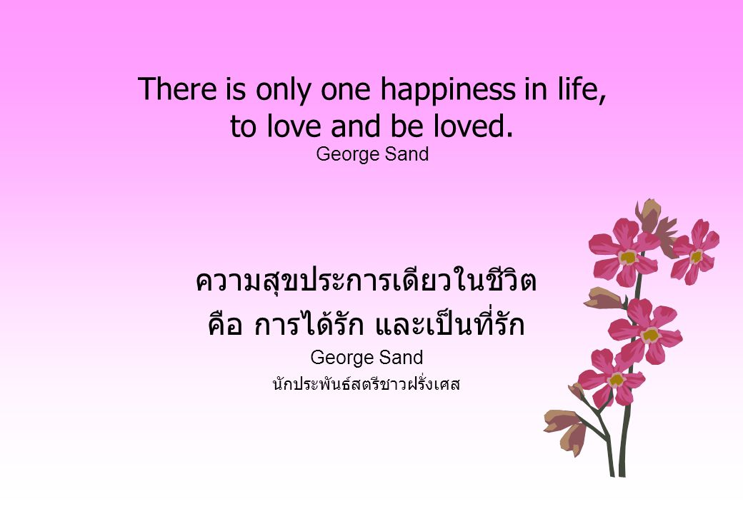 There is only one happiness in life, to love and be loved. George Sand