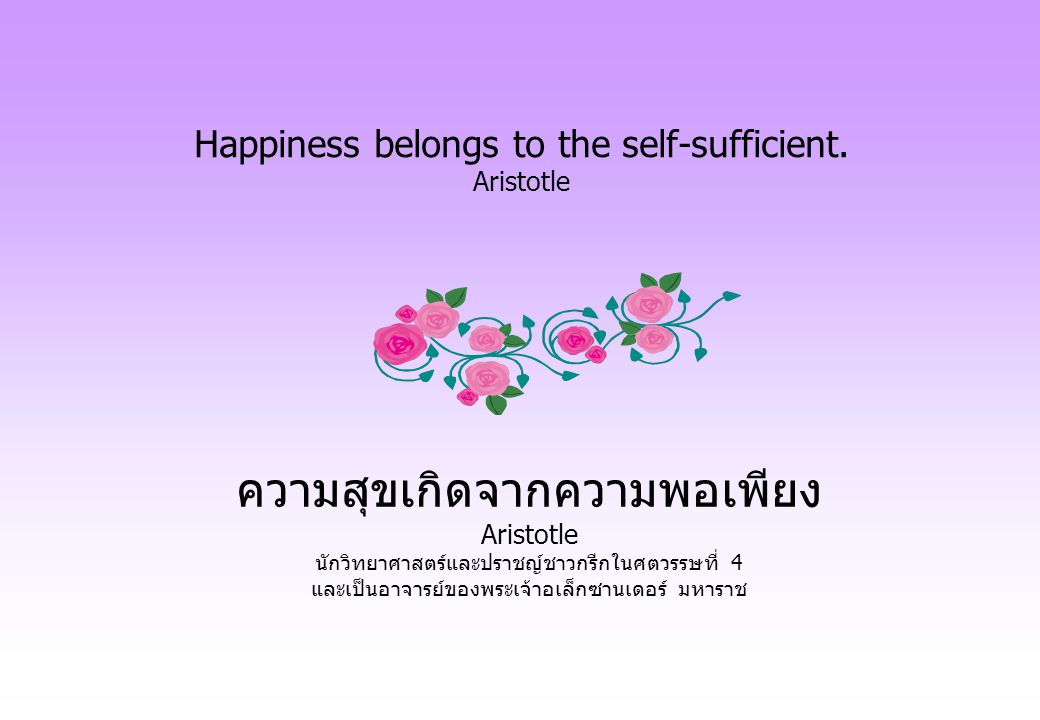 Happiness belongs to the self-sufficient. Aristotle