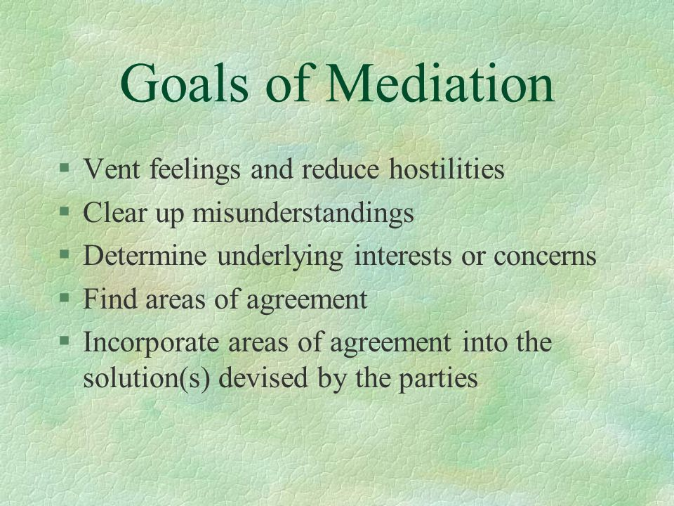 Goals of Mediation Vent feelings and reduce hostilities
