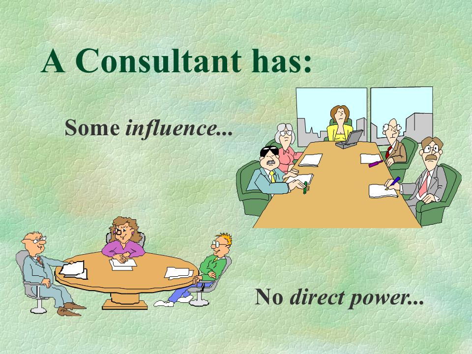 A Consultant has: Some influence... No direct power...