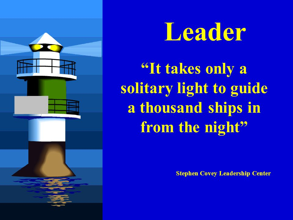 Leader It takes only a solitary light to guide a thousand ships in from the night Stephen Covey Leadership Center.