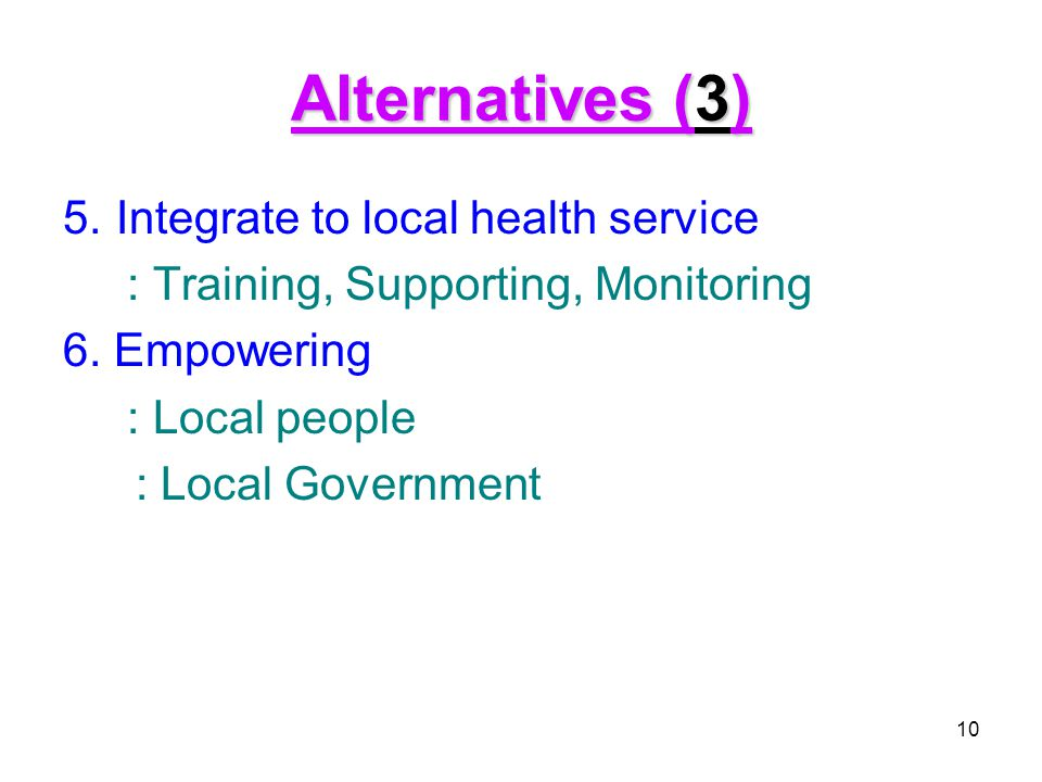 Alternatives (3) 5. Integrate to local health service