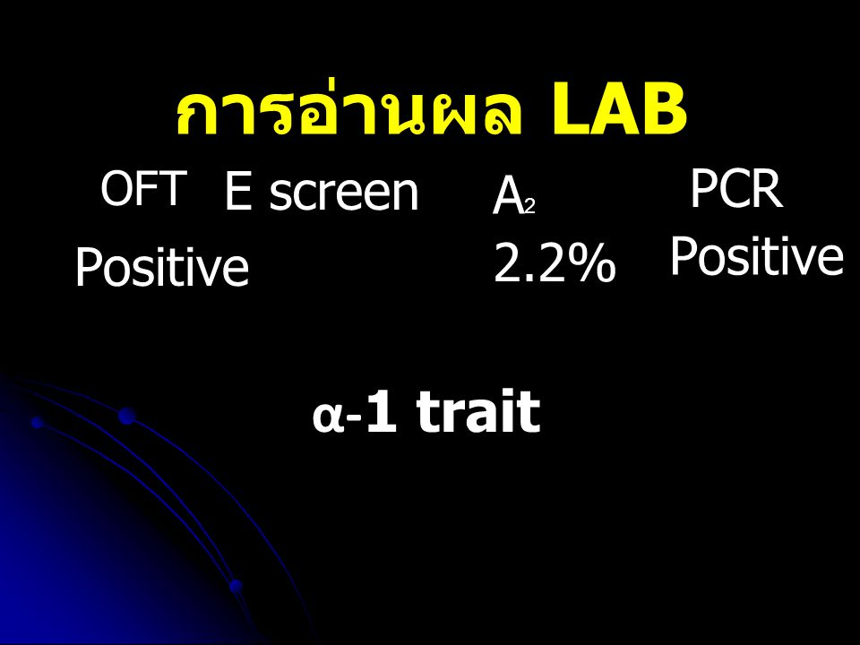 การอ่านผล LAB OFT E screen PCR A2 Positive Positive 2.2% α-1 trait