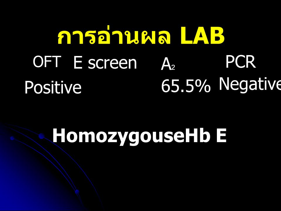 การอ่านผล LAB HomozygouseHb E E screen PCR A2 Negative 65.5% Positive