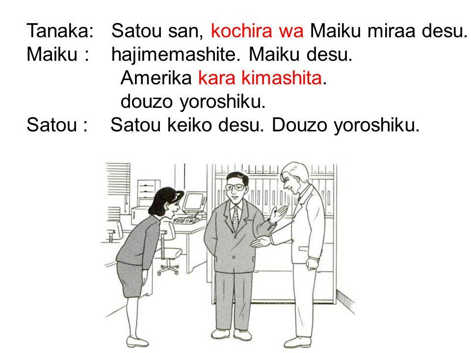 Tanaka: Satou san, kochira wa Maiku miraa desu.