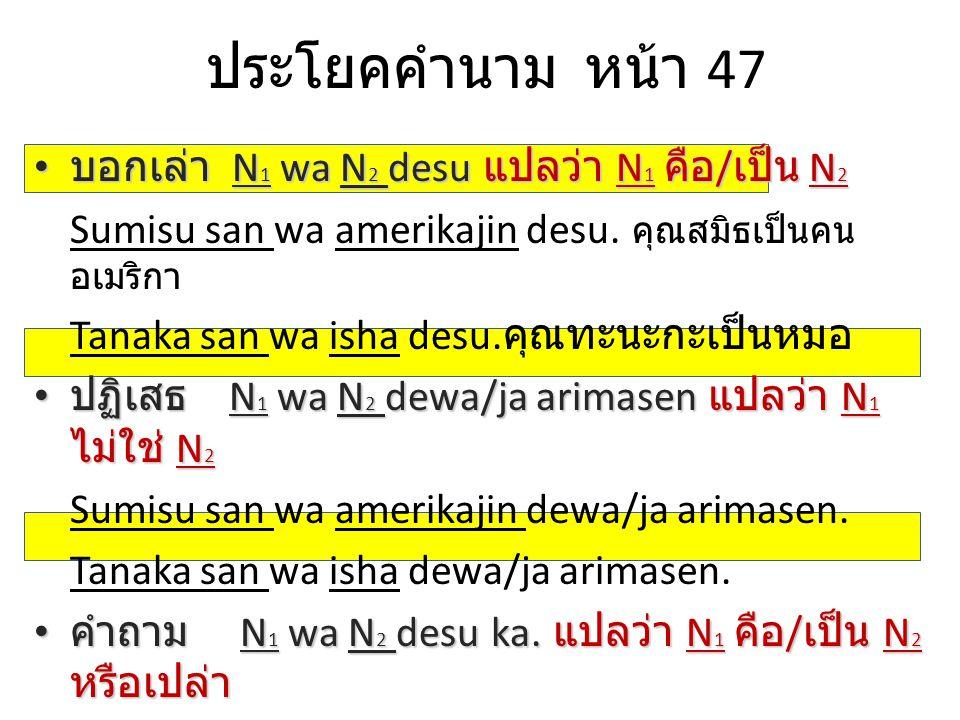 ประโยคคำนาม หน้า 47 บอกเล่า N1 wa N2 desu แปลว่า N1 คือ/เป็น N2