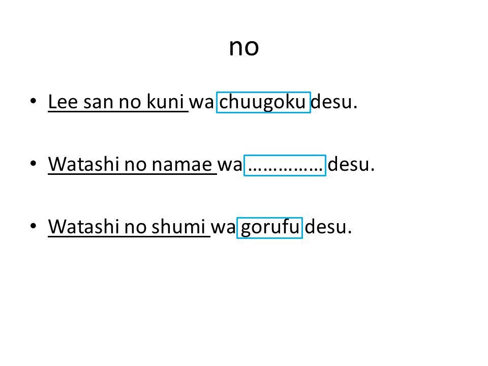 no Lee san no kuni wa chuugoku desu. Watashi no namae wa …………… desu.