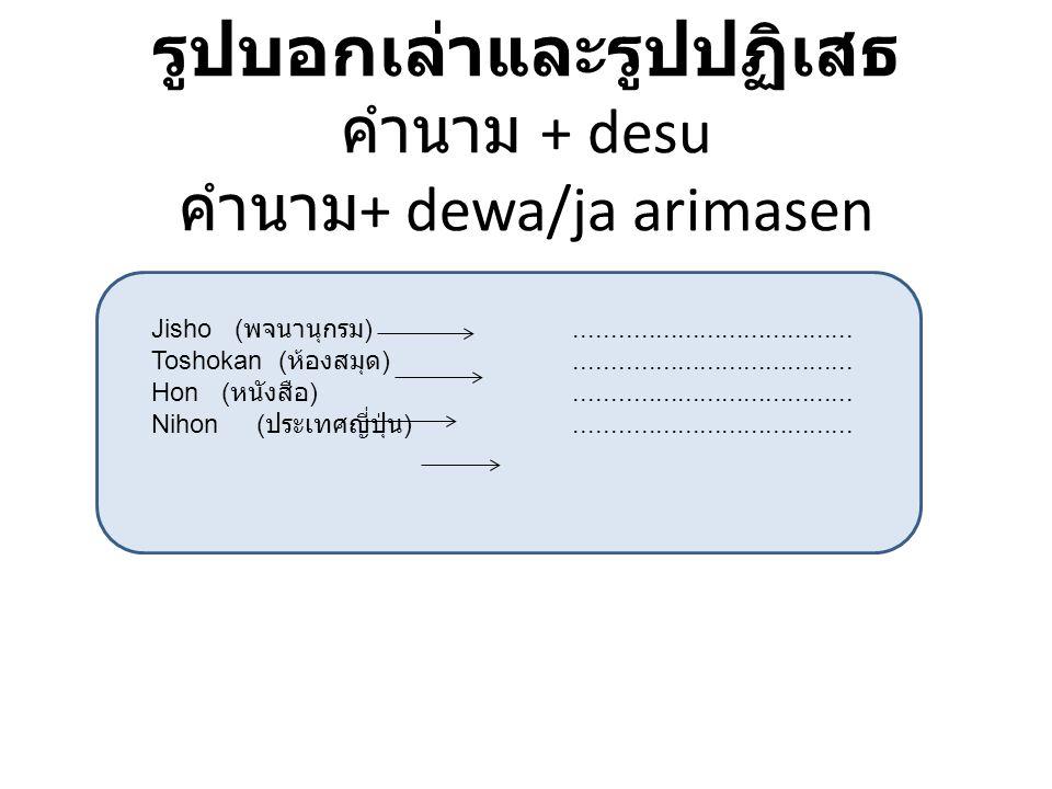 รูปบอกเล่าและรูปปฏิเสธ คำนาม + desu คำนาม+ dewa/ja arimasen