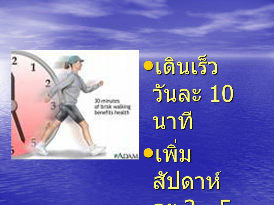 เดินเร็ว วันละ 10 นาที เพิ่มสัปดาห์ ละ 2 - 5 นาที