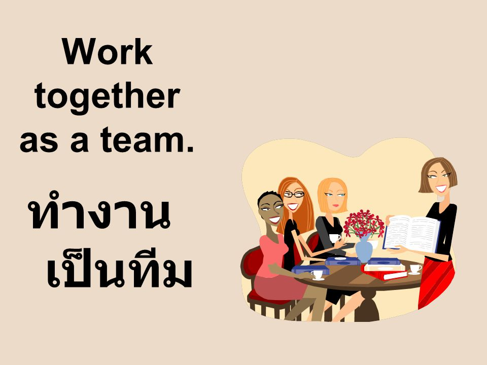 Work together as a team. ทำงานเป็นทีม