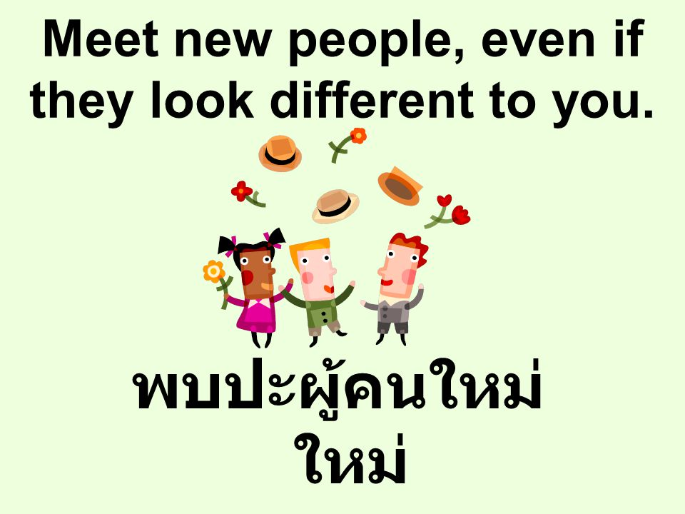 Meet new people, even if they look different to you.