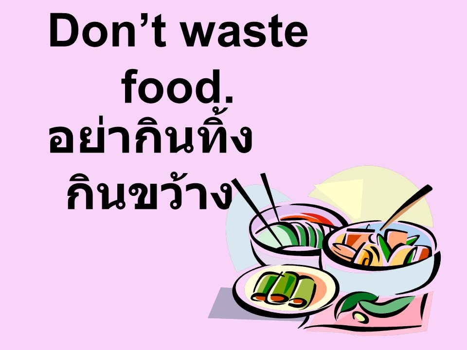Don't waste food. อย่ากินทิ้ง กินขว้าง