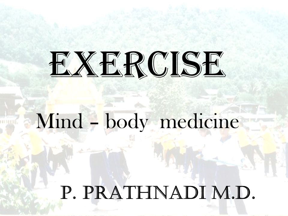 EXERCISE Mind – body medicine P. Prathnadi M.D.