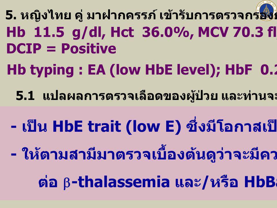 - เป็น HbE trait (low E) ซึ่งมีโอกาสเป็น a-thal 1 trait แฝงอยู่