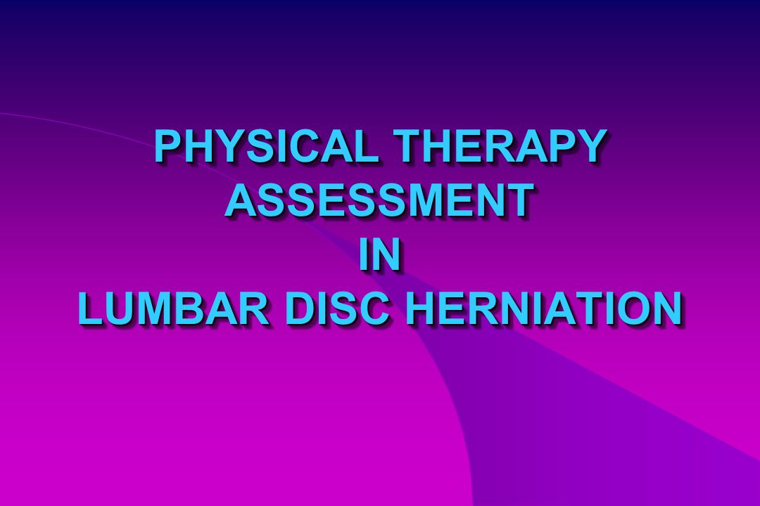 PHYSICAL THERAPY ASSESSMENT IN LUMBAR DISC HERNIATION