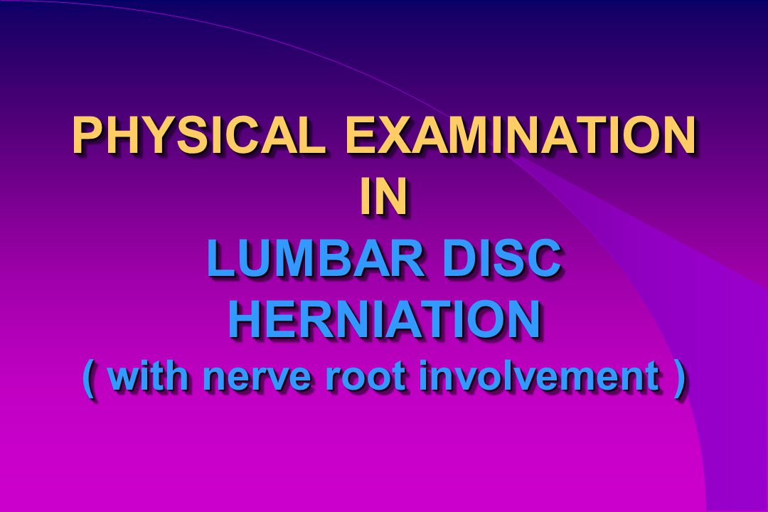 PHYSICAL EXAMINATION IN LUMBAR DISC HERNIATION ( with nerve root involvement )