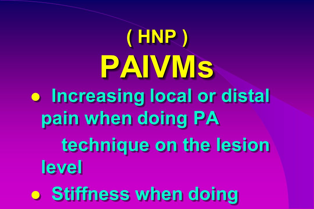 ( HNP ) PAIVMs Increasing local or distal pain when doing PA.
