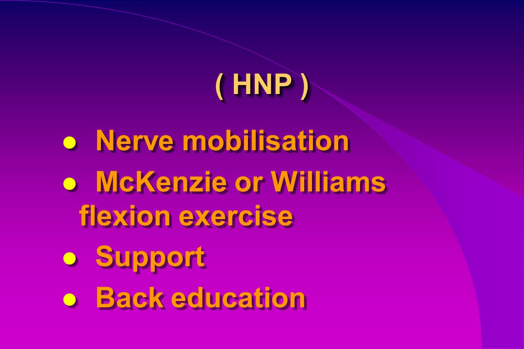 ( HNP ) Nerve mobilisation McKenzie or Williams flexion exercise Support Back education