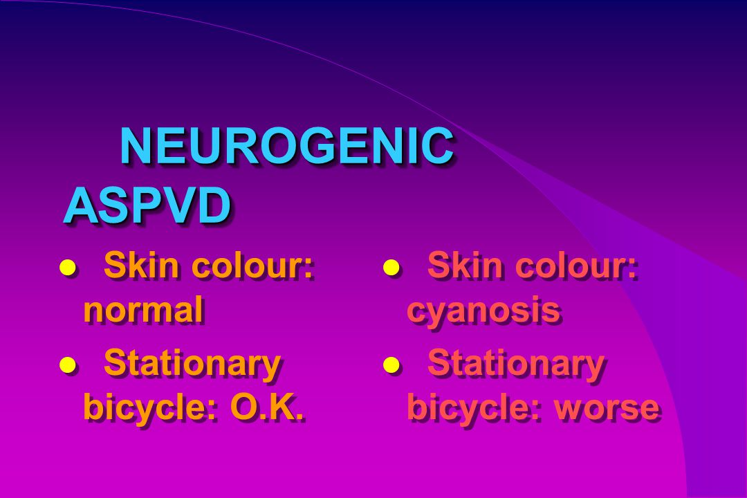 NEUROGENIC ASPVD Skin colour: normal Stationary bicycle: O.K.