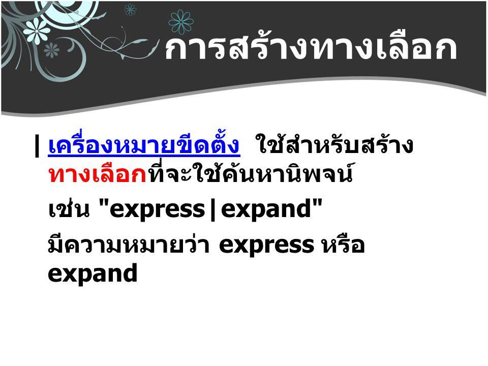 การสร้างทางเลือก | เครื่องหมายขีดตั้ง ใช้สำหรับสร้างทางเลือกที่จะใช้ค้นหานิพจน์ เช่น express|expand