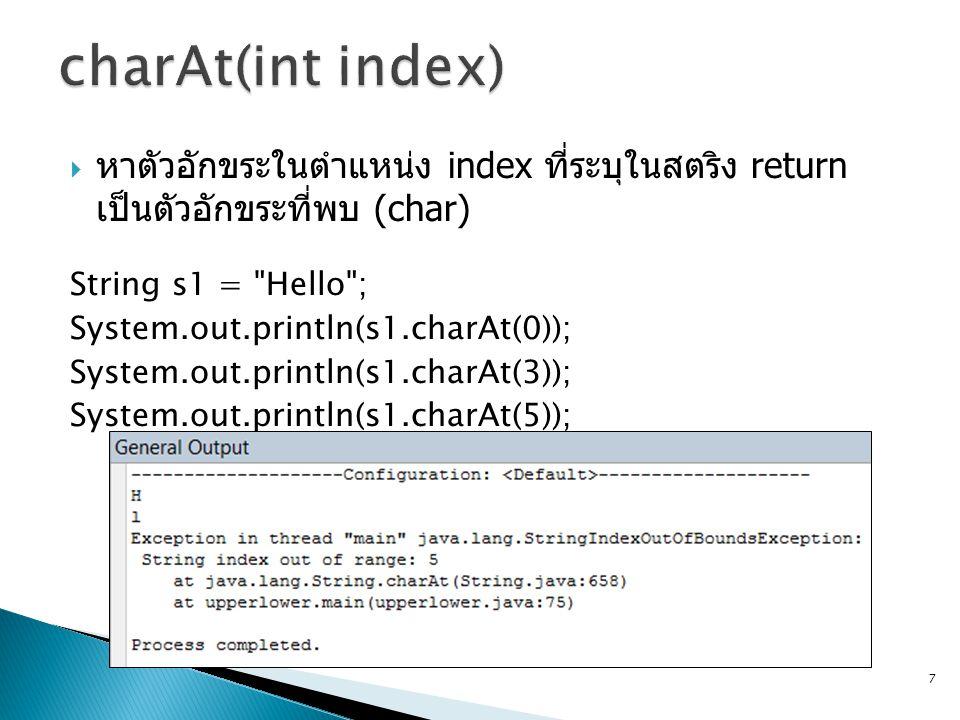 charAt(int index) หาตัวอักขระในตำแหน่ง index ที่ระบุในสตริง return เป็นตัวอักขระที่พบ (char) String s1 = Hello ;