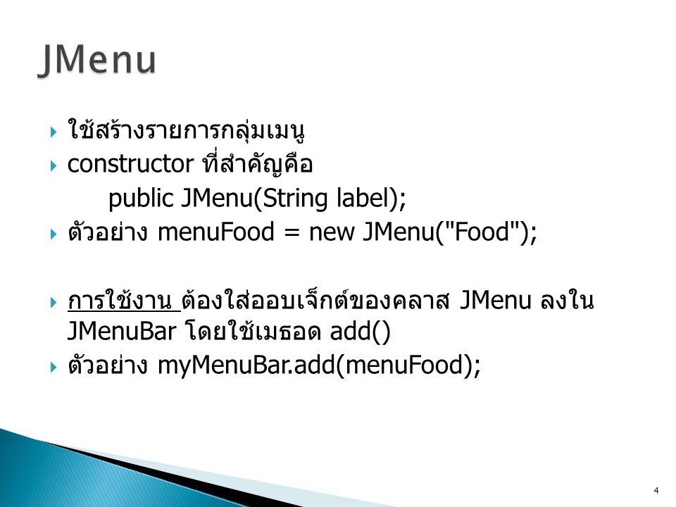 JMenu ใช้สร้างรายการกลุ่มเมนู constructor ที่สำคัญคือ