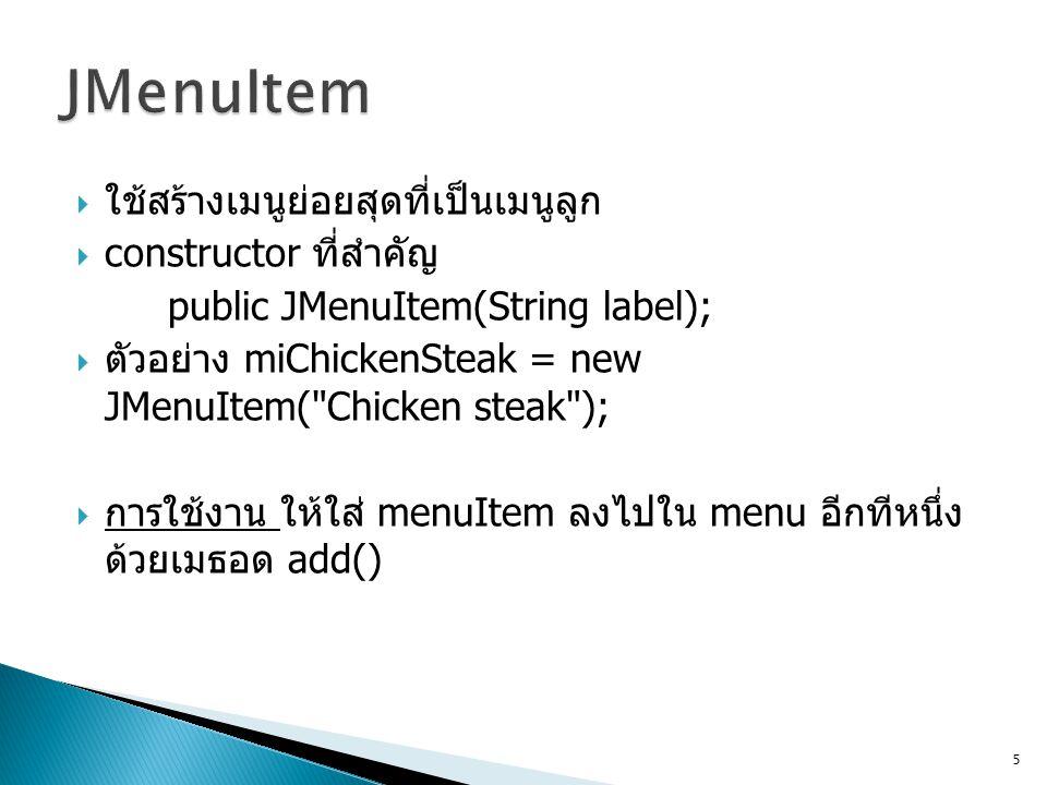 JMenuItem ใช้สร้างเมนูย่อยสุดที่เป็นเมนูลูก constructor ที่สำคัญ