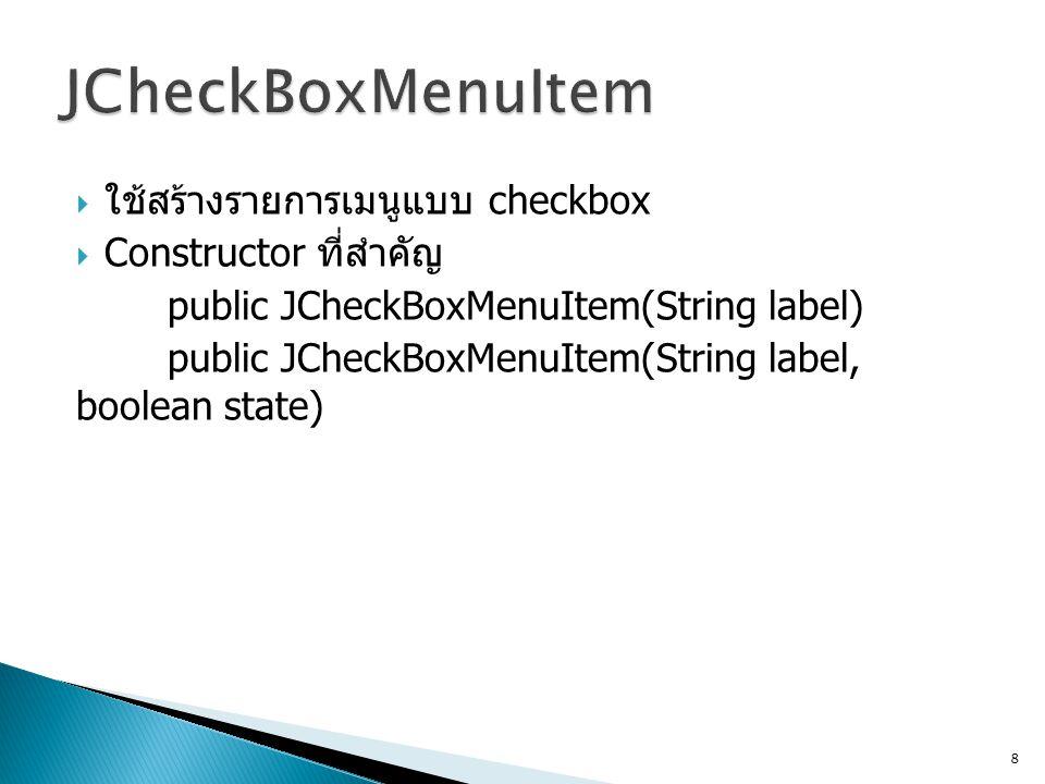 JCheckBoxMenuItem ใช้สร้างรายการเมนูแบบ checkbox Constructor ที่สำคัญ