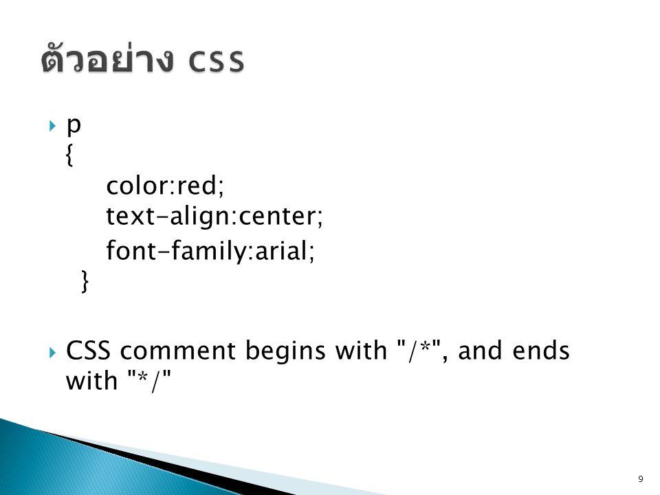 ตัวอย่าง css p { color:red; text-align:center; font-family:arial; }
