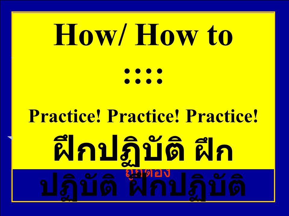 Practice! Practice! Practice! ฝึกปฏิบัติ ฝึกปฏิบัติ ฝึกปฏิบัติ
