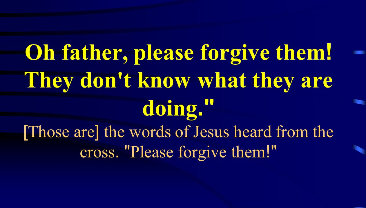 Oh father, please forgive them. They don t know what they are doing
