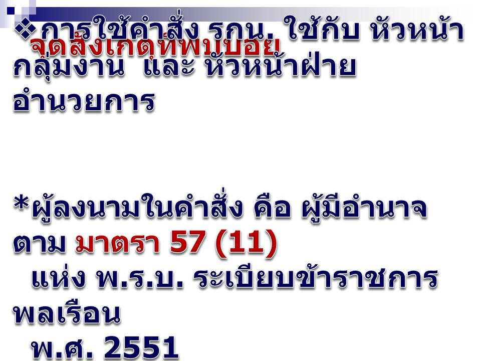 จุดสังเกตุที่พบบ่อย การใช้คำสั่ง รกน. ใช้กับ หัวหน้ากลุ่มงาน และ หัวหน้าฝ่ายอำนวยการ. *ผู้ลงนามในคำสั่ง คือ ผู้มีอำนาจตาม มาตรา 57 (11)