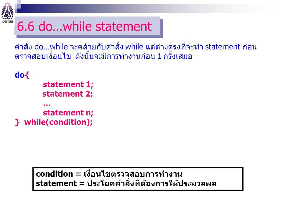 6.6 do…while statement คำสั่ง do…while จะคล้ายกับคำสั่ง while แต่ต่างตรงที่จะทำ statement ก่อนตรวจสอบเงื่อนไข ดังนั้นจะมีการทำงานก่อน 1 ครั้งเสมอ.