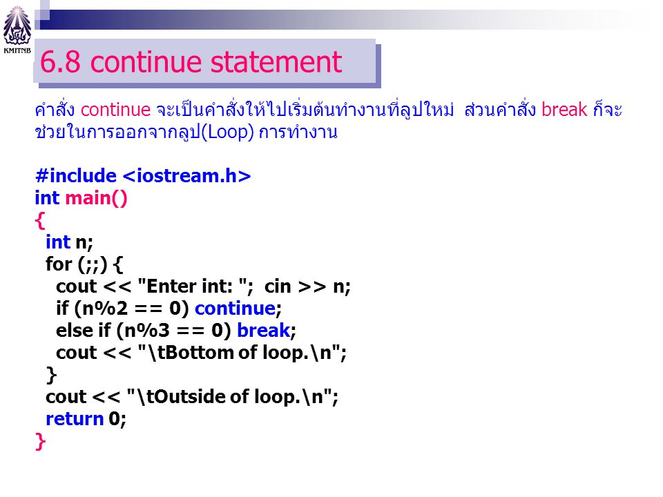 6.8 continue statement คำสั่ง continue จะเป็นคำสั่งให้ไปเริ่มต้นทำงานที่ลูปใหม่ ส่วนคำสั่ง break ก็จะช่วยในการออกจากลูป(Loop) การทำงาน.
