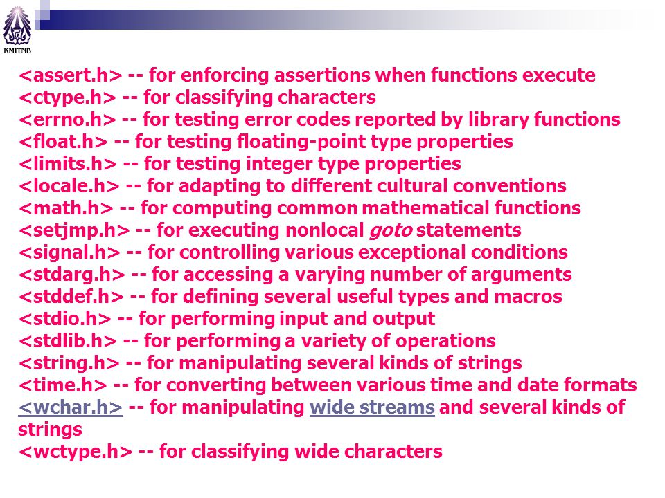 <assert.h> -- for enforcing assertions when functions execute <ctype.h> -- for classifying characters <errno.h> -- for testing error codes reported by library functions <float.h> -- for testing floating-point type properties <limits.h> -- for testing integer type properties <locale.h> -- for adapting to different cultural conventions <math.h> -- for computing common mathematical functions <setjmp.h> -- for executing nonlocal goto statements <signal.h> -- for controlling various exceptional conditions <stdarg.h> -- for accessing a varying number of arguments <stddef.h> -- for defining several useful types and macros <stdio.h> -- for performing input and output <stdlib.h> -- for performing a variety of operations <string.h> -- for manipulating several kinds of strings <time.h> -- for converting between various time and date formats <wchar.h> -- for manipulating wide streams and several kinds of strings <wctype.h> -- for classifying wide characters