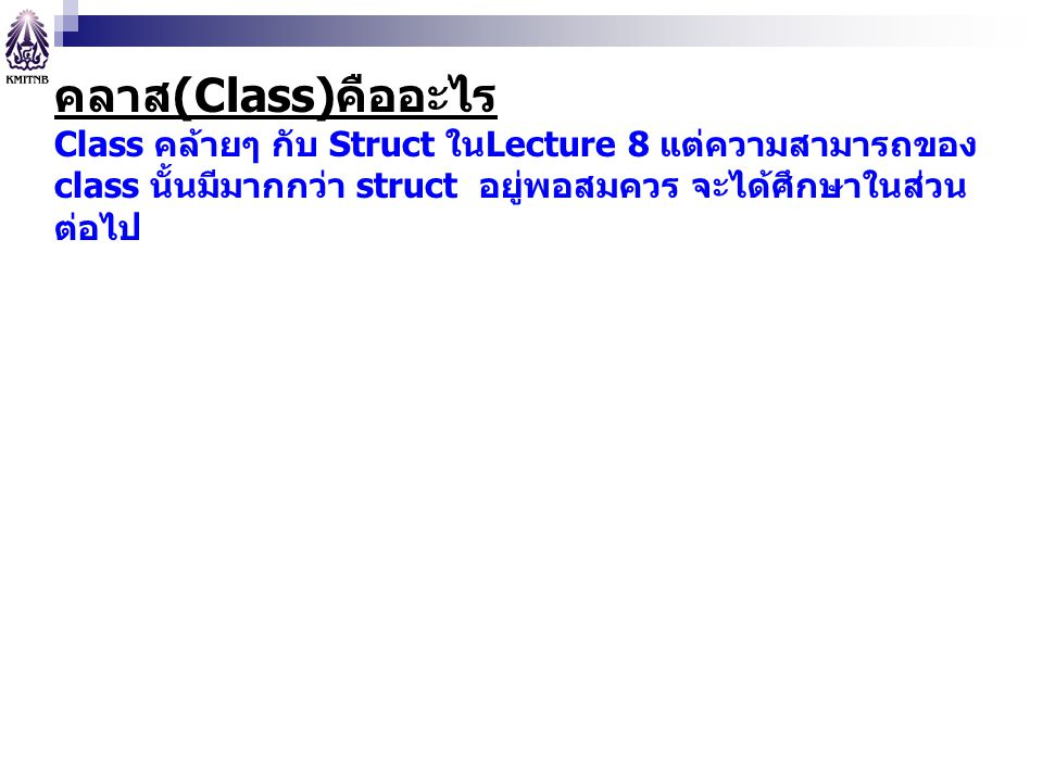 คลาส(Class)คืออะไร Class คล้ายๆ กับ Struct ในLecture 8 แต่ความสามารถของ class นั้นมีมากกว่า struct อยู่พอสมควร จะได้ศึกษาในส่วนต่อไป.