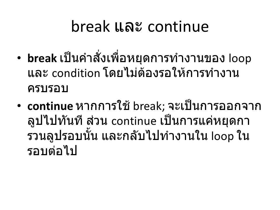 break และ continue break เป็นคำสั่งเพื่อหยุดการทำงานของ loop และ condition โดยไม่ต้องรอให้การทำงานครบรอบ.