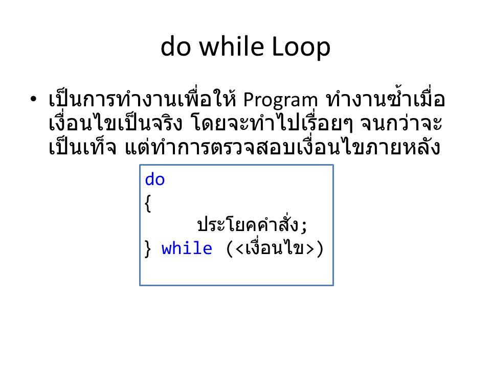 do while Loop เป็นการทำงานเพื่อให้ Program ทำงานซ้ำเมื่อเงื่อนไขเป็นจริง โดยจะทำไปเรื่อยๆ จนกว่าจะเป็นเท็จ แต่ทำการตรวจสอบเงื่อนไขภายหลัง.