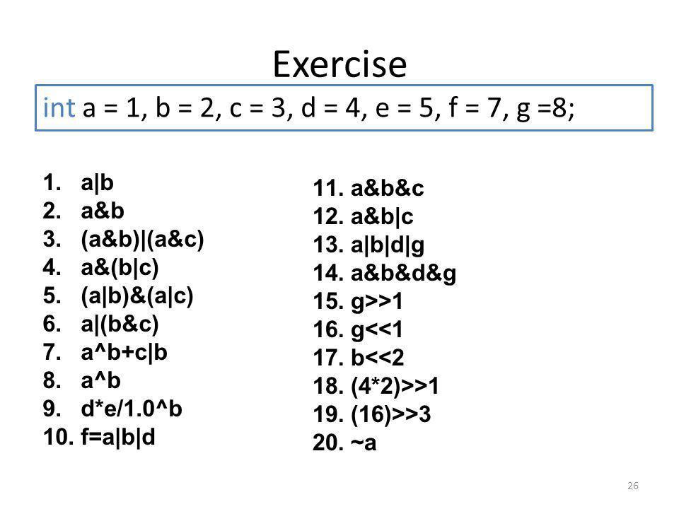 Exercise int a = 1, b = 2, c = 3, d = 4, e = 5, f = 7, g =8; a|b a&b&c