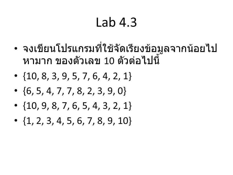 Lab 4.3 จงเขียนโปรแกรมที่ใช้จัดเรียงข้อมูลจากน้อยไปหามาก ของตัวเลข 10 ตัวต่อไปนี้ {10, 8, 3, 9, 5, 7, 6, 4, 2, 1}