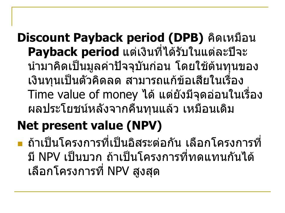 Discount Payback period (DPB) คิดเหมือน Payback period แต่เงินที่ได้รับในแต่ละปีจะนำมาคิดเป็นมูลค่าปัจจุบันก่อน โดยใช้ต้นทุนของเงินทุนเป็นตัวคิดลด สามารถแก้ข้อเสียในเรื่อง Time value of money ได้ แต่ยังมีจุดอ่อนในเรื่องผลประโยชน์หลังจากคืนทุนแล้ว เหมือนเดิม