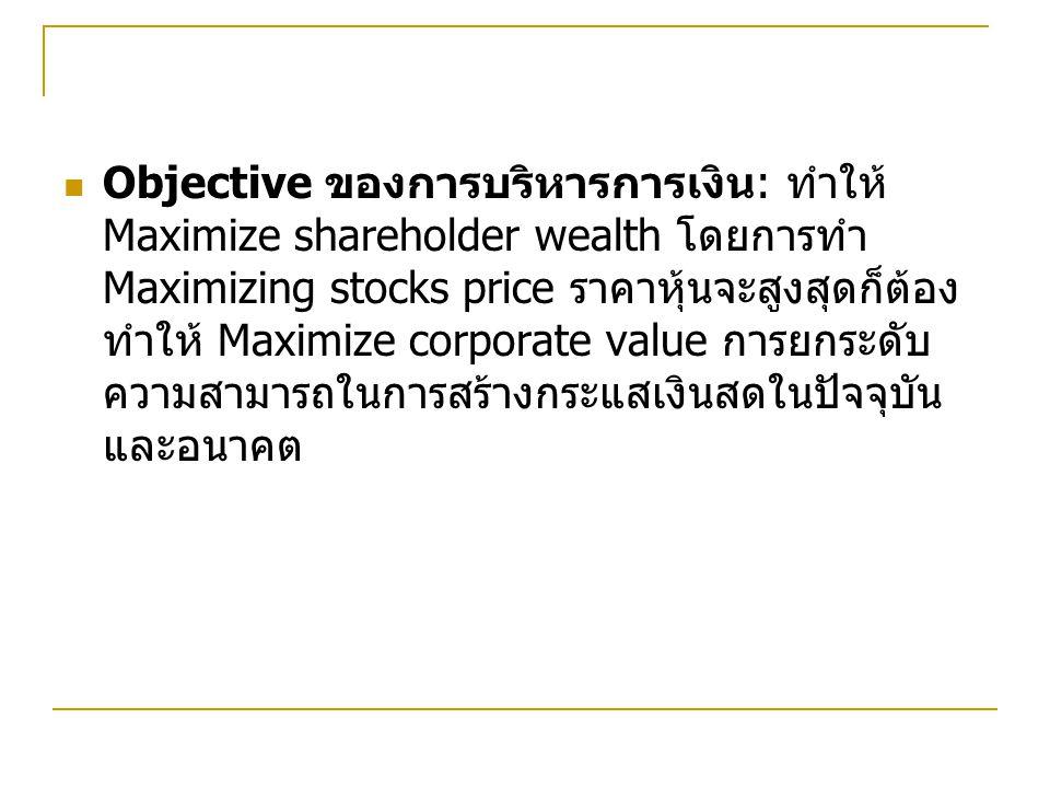 Objective ของการบริหารการเงิน: ทำให้ Maximize shareholder wealth โดยการทำ Maximizing stocks price ราคาหุ้นจะสูงสุดก็ต้องทำให้ Maximize corporate value การยกระดับความสามารถในการสร้างกระแสเงินสดในปัจจุบันและอนาคต