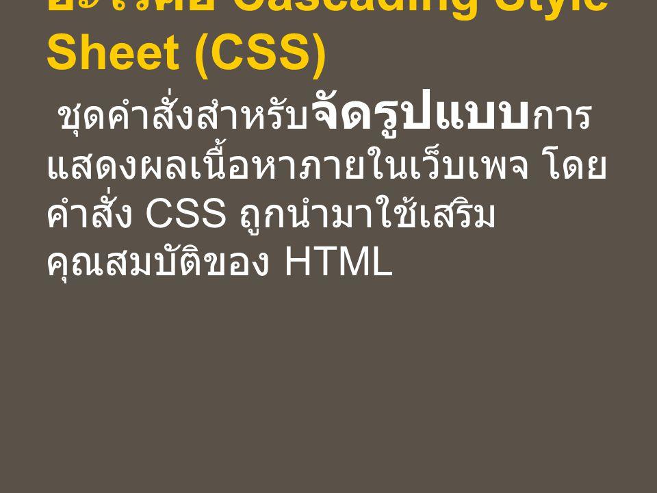 อะไรคือ Cascading Style Sheet (CSS) ชุดคำสั่งสำหรับจัดรูปแบบการแสดงผลเนื้อหาภายในเว็บเพจ โดยคำสั่ง CSS ถูกนำมาใช้เสริมคุณสมบัติของ HTML