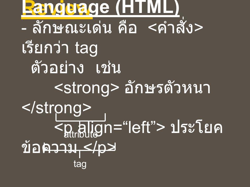 Hypertext Markup Language (HTML) - ลักษณะเด่น คือ <คำสั่ง> เรียกว่า tag ตัวอย่าง เช่น <strong> อักษรตัวหนา </strong> <p align= left > ประโยคข้อความ </p>