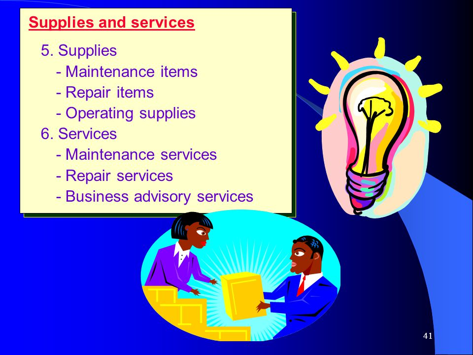 Supplies and services 5. Supplies. - Maintenance items. - Repair items. - Operating supplies. 6. Services.