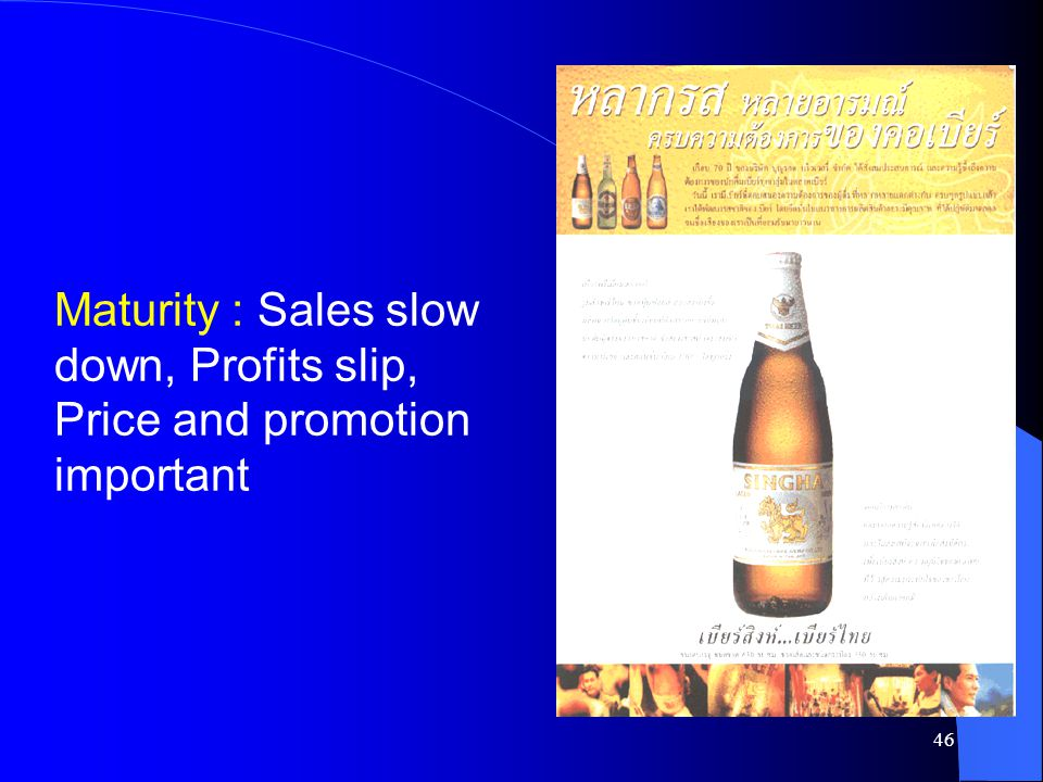 Maturity : Sales slow down, Profits slip, Price and promotion important