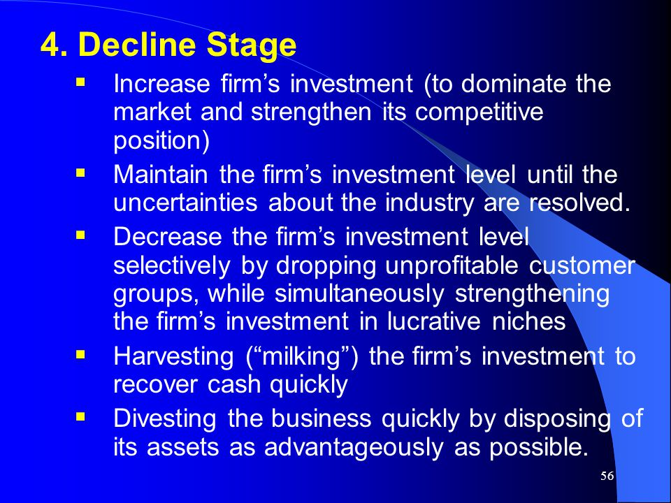 4. Decline Stage Increase firm's investment (to dominate the market and strengthen its competitive position)