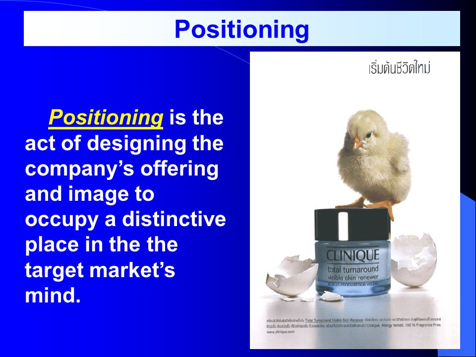 Positioning Positioning is the act of designing the company's offering and image to occupy a distinctive place in the the target market's mind.