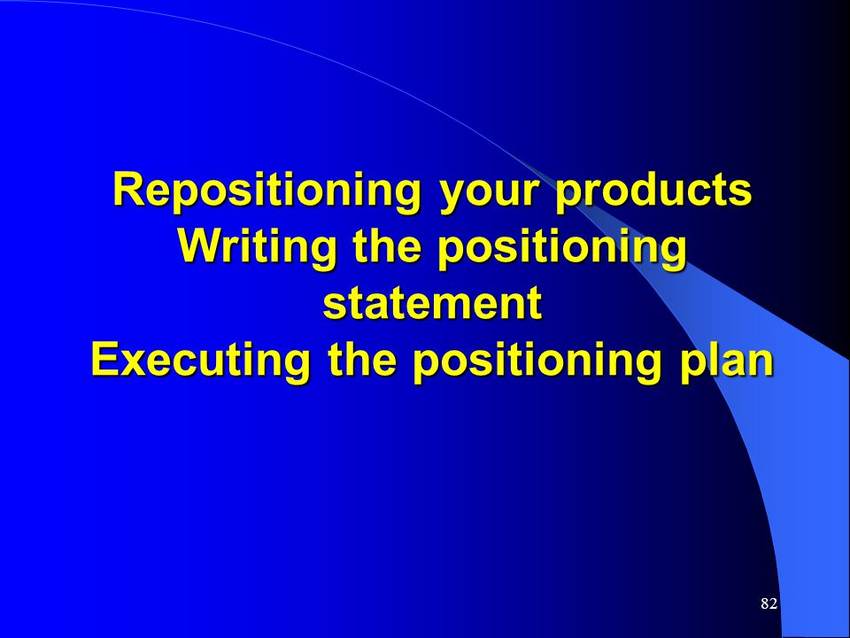 Repositioning your products Writing the positioning statement Executing the positioning plan