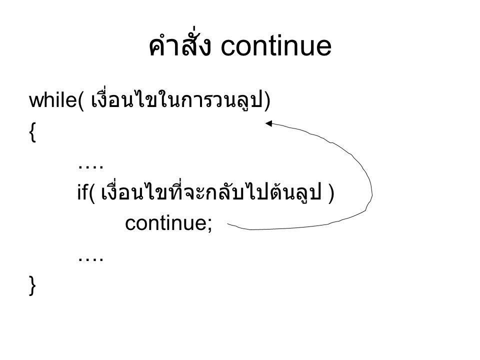 คำสั่ง continue while( เงื่อนไขในการวนลูป) { ….